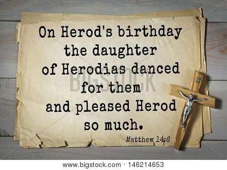 Bible verses from Matthew.On Herod's birthday the daughter of Herodias danced for them and pleased Herod so much.