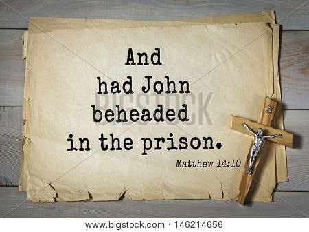 Bible verses from Matthew.And had John beheaded in the prison.