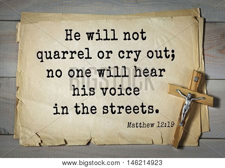 Bible verses from Matthew.He will not quarrel or cry out; no one will hear his voice in the streets.