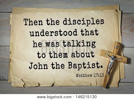 Bible verses from Matthew.Then the disciples understood that he was talking to them about John the Baptist.