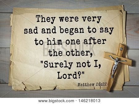 Bible verses from Matthew.They were very sad and began to say to him one after the other,