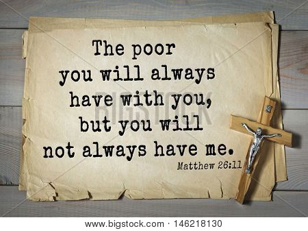 Bible verses from Matthew.The poor you will always have with you, but you will not always have me.