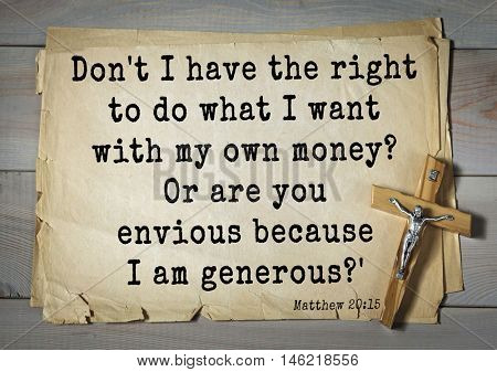 Bible verses from Matthew.Don't I have the right to do what I want with my own money? Or are you envious because I am generous?'