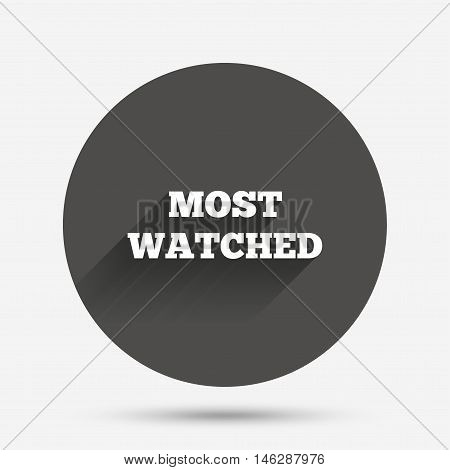 Most watched sign icon. Most viewed symbol. Circle flat button with shadow. Vector