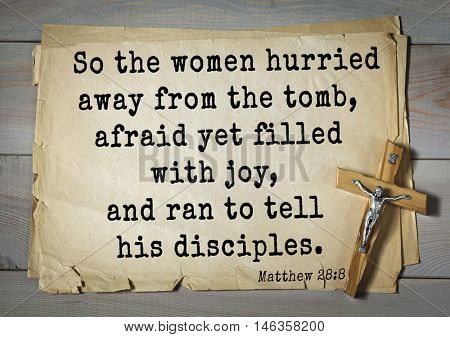 Bible verses from Matthew.So the women hurried away from the tomb, afraid yet filled with joy, and ran to tell his disciples.