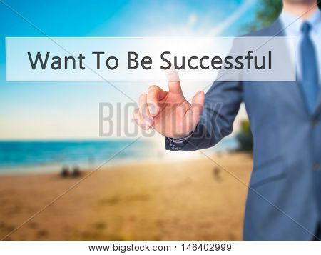 Want To Be Successful  -  Businessman Click On Virtual Touchscreen.