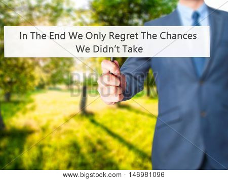 In The End We Only Regret The Chances We Didn't Take - Businessman Hand Holding Sign