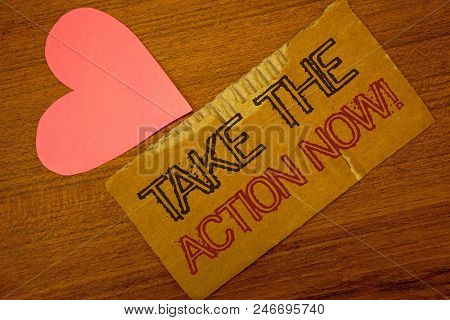 Text Sign Showing Take The Action Now Motivational Call. Conceptual Photo Act Start Promptly Immedia