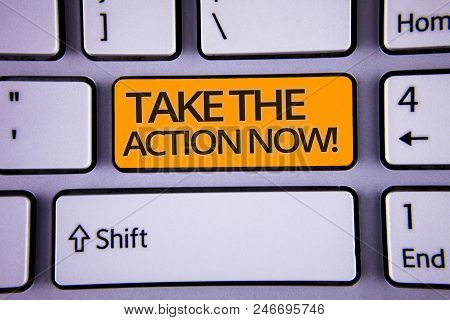 Handwriting Text Writing Take The Action Now Motivational Call. Concept Meaning Act Start Promptly I