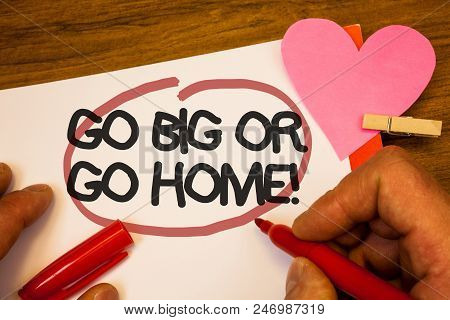 Handwriting Text Go Big Or Go Home Motivational Call. Concept Meaning Mindset Ambitious Impulse Pers
