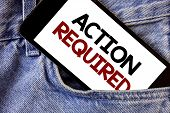 Word writing text Action Required. Business concept for Important Act Needed Immediate Quick Important Task Text two Words written black Phone white Screen front pocket blue jeans poster