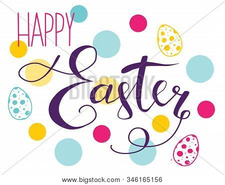 Happy Easter Hand Drawn Calligraphy And Brush Pen Lettering With Colored Dots And Eggs Behind. Desig