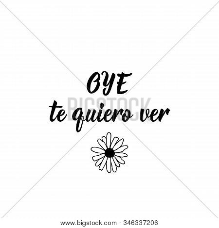 Oye Te Quiero Ver. Lettering. Translation From Spanish - Hey I Want To See You. Element For Flyers,