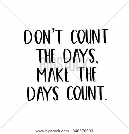 Inspirational Quote - Dont Count The Days, Make The Days Count.