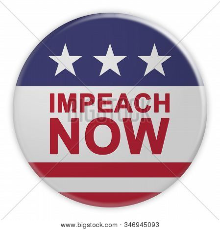 Usa Politics News Badge: Impeach Now Button With Us Flag, 3d Illustration Isolated On White Backgrou