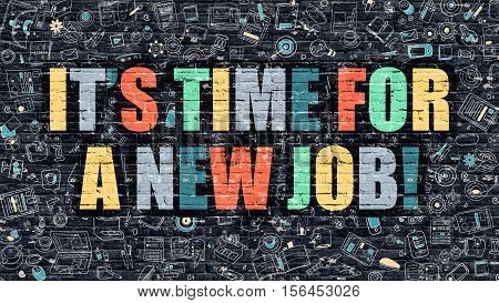 Its Time for a New Job Concept. Its Time for a New Job Drawn on Dark Wall. Its Time for a New Job in Multicolor. Its Time for a New Job Concept in Modern Doodle Style.
