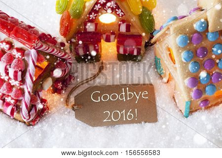 Label With English Text Goodbye 2016 For Happy New Year. Colorful Gingerbread House On Snow And Snowflakes. Christmas Card For Seasons Greetings