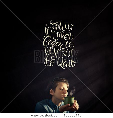 Composite image with overlaid hand drawn lettering. Phrase if you get tired learn to rest not to quit on black background.The phrase is located next to the girl who has in his hand a cup with fragrant drink