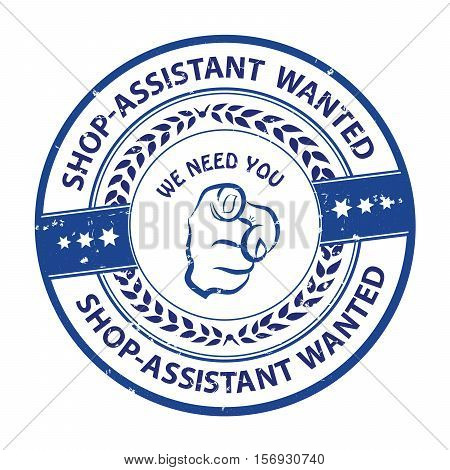 Shop-assistant wanted. We need you - advertising grunge blue stamp / sticker for employees / companies that are looking for hiring in this job market. Print colors used