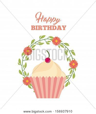 happy birthday card with sweet cupcake icon around wreath flowers over white background. colorful design. vector illustration