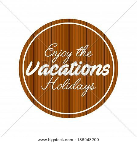 enjoy the vacations holidays over wooden circle shape. vector illustration