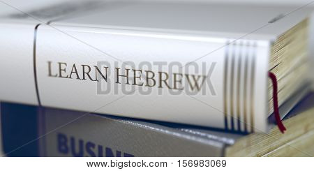 Learn Hebrew. Book Title on the Spine. Book in the Pile with the Title on the Spine Learn Hebrew. Learn Hebrew - Leather-bound Book in the Stack. Closeup. Toned Image. Selective focus. 3D Rendering.