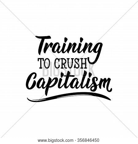 Training To Crush Capitalism. Lettering. Can Be Used For Prints Bags, T-shirts, Posters, Cards. Call