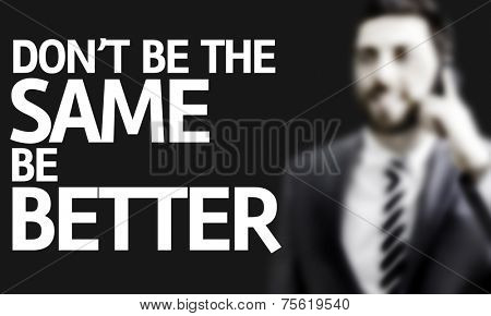 Business man with the text Don't be the Same Be Better in a concept image