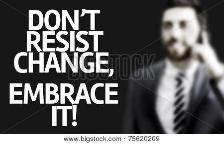 Business man with the text Don't Resist Change, Embrace It! in a concept image
