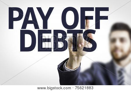 Business man pointing to transparent board with text: Pay Off Debts