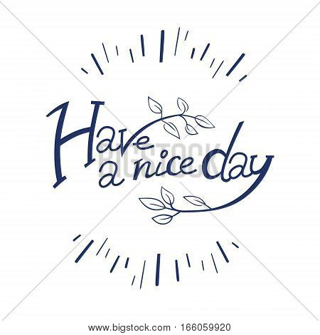 Have a nice day. Hand drawn lettering for cards, prints and social media content. Motivation concept design for spring greeting card