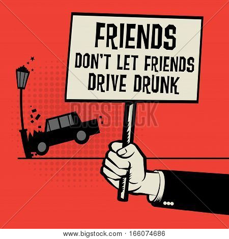 Poster in hand business concept with car crash and text Friends Don't Let Friends Drive Drunk vector illustration