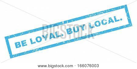Be Loyal.Buy Local. text rubber seal stamp watermark. Tag inside rectangular shape with grunge design and dirty texture. Inclined vector blue ink emblem on a white background.