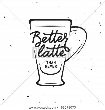 Coffee related vintage vector illustration with quote. Better latte than never. Decorative design element for posters, prints, chalkboard design.