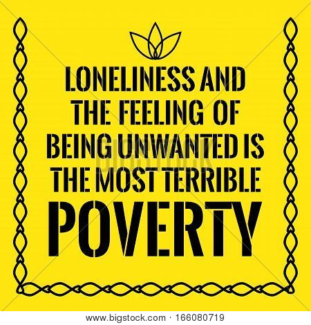 Motivational Quote. Loneliness And The Feeling Of Being Unwanted Is The Most Terrible Poverty.