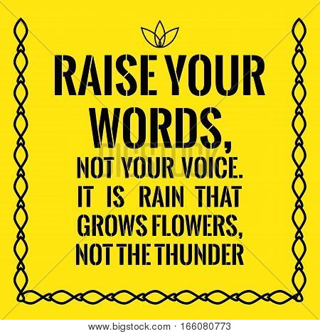 Motivational quote. Raise your words not your voice. It is rain that grows flowers not the thunder. On yellow background.