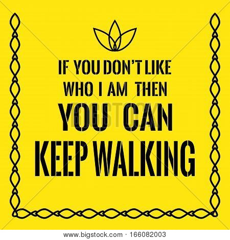 Motivational Quote. If You Don't Like Who I Am Then You Can Keep Walking.