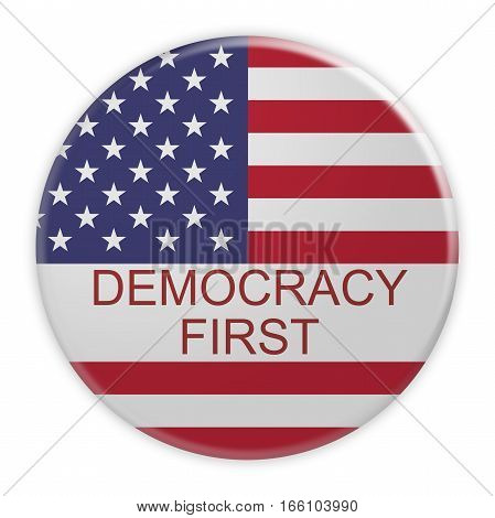 USA Politics Concept Badge: Democracy First Motto Button With US Flag 3d illustration on white background