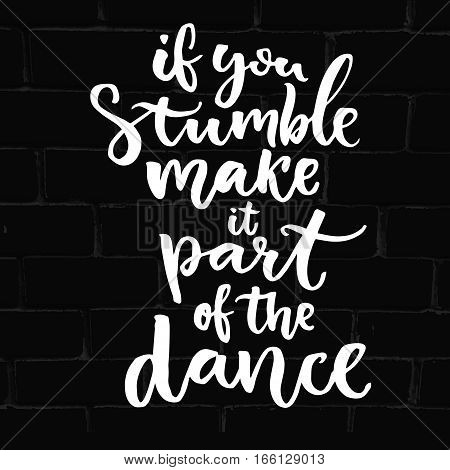 If you stumble, make it part of the dance. Saying about freedom, hand lettering design on black brick background. Inspiration quote about mistakes. Vector modern calligraphy
