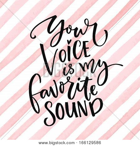Your voice is my favorite sound. Love saying for Valentine's day card. Modern calligraphy at pink watercolor stripes background