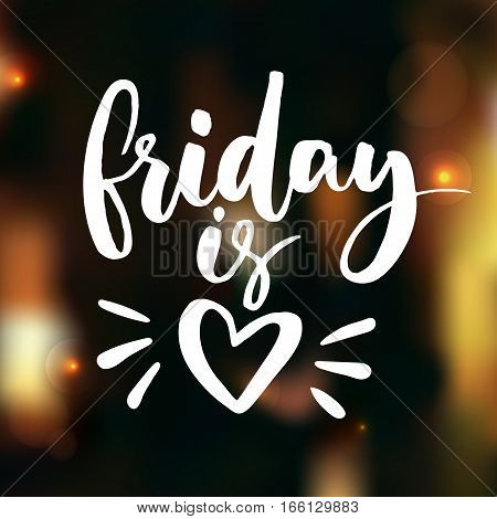 Friday is love. Funny saying about work, office and weekend. Vector white lettering on dark blurred background with lights and bokeh. Happy friday