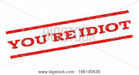 You'Re Idiot watermark stamp. Text caption between parallel lines with grunge design style. Rubber seal stamp with scratched texture. Vector red color ink imprint on a white background.