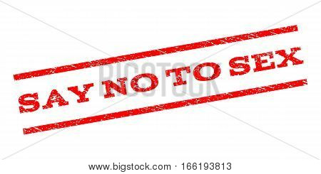 Say No To Sex watermark stamp. Text caption between parallel lines with grunge design style. Rubber seal stamp with dust texture. Vector red color ink imprint on a white background.