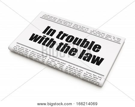 Law concept: newspaper headline In trouble With The law on White background, 3D rendering