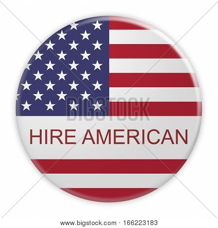USA Politics Concept Badge: Hire American Motto Button With US Flag 3d illustration on white background