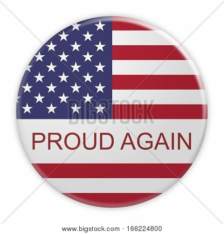 USA Politics Concept Badge: Proud Again Motto Button With US Flag 3d illustration on white background