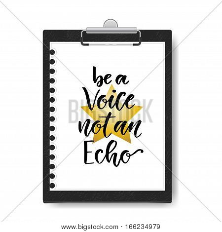 Hand drawn vector lettering. Be a voice not an Echo. Motivational modern calligraphy on clipboard background. Inspirational poster.