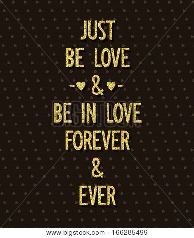 Just be love and be in love forever and ever. Creative poster with romantic wishes. Greetings card. Vector illustration