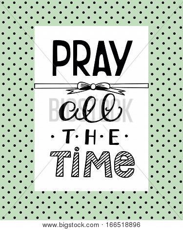 Hand lettering that says Pray all the time, made on the backgrop of polka dot. Biblical background. Christian poster. Scripture. Modern calligraphy