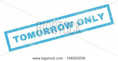 Tomorrow Only text rubber seal stamp watermark. Tag inside rectangular shape with grunge design and dirty texture. Inclined vector blue ink emblem on a white background.